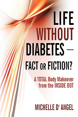 Life Without Diabetes-Fact or Fiction?: A Total Body Makeover from the Inside Out - Michelle D' Angel, D' Angel, and D'Angel, Michelle