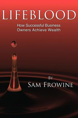 Lifeblood: How Successful Business Owners Achieve Wealth - Frowine, Sam