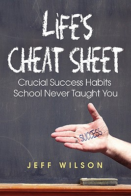 Life's Cheat Sheet: Crucial Success Habits School Never Taught You - Wilson, Jeffrey J, and Rowe-Wilson, Beth A (Editor), and Matteson, Mark (Foreword by)