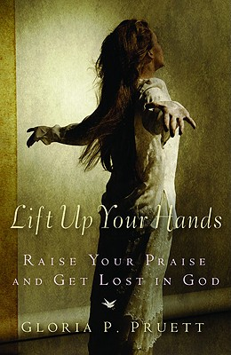 Lift Up Your Hands: Raise Your Praise and Get Lost in God - Pruett, Gloria P