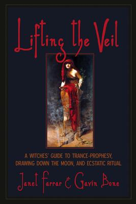 Lifting the Veil: A Witches' Guide to Trance-Prophesy, Drawing Down the Moon, and Ecstatic Ritual - Farrar, Janet, and Bone, Gavin