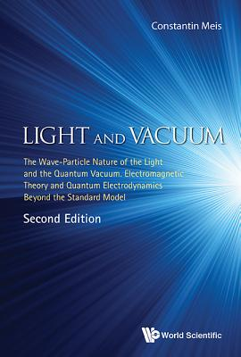 Light And Vacuum: The Wave-particle Nature Of The Light And The Quantum Vacuum. Electromagnetic Theory And Quantum Electrodynamics Beyond The Standard Model - Meis, Constantin