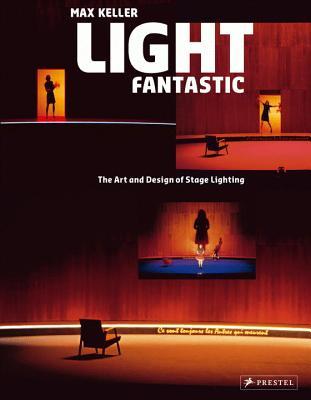 Light Fantastic: The Art and Design of Stage Lighting - Keller, Max