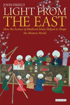 Light from the East: How the Science of Medieval Islam Helped to Shape the Western World - Freely, John