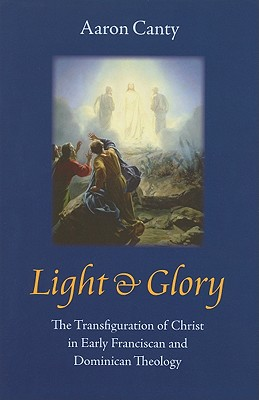 Light & Glory: The Transfiguration of Christ in Early Franciscan and Dominican Theology - Canty, Aaron