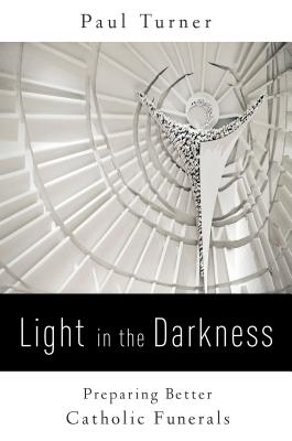 Light in the Darkness: Preparing Better Catholic Funerals - Turner, Paul