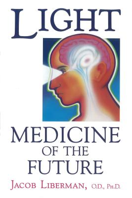 Light: Medicine of the Future: How We Can Use It to Heal Ourselves Now - Liberman, Jacob, O.D., PH.D.
