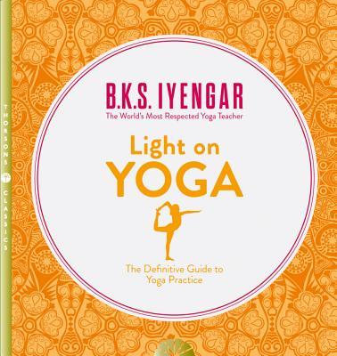 Light on Yoga: The Definitive Guide to Yoga Practice - Iyengar, B. K. S.
