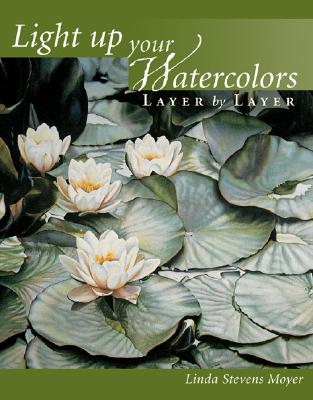 Light Up Your Watercolors Layer by Layer - Moyer, Linda