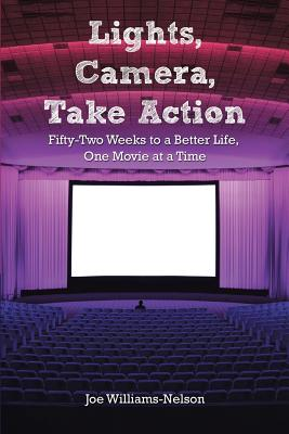 Lights, Camera, Take Action: Fifty-Two Weeks to a Better Life, One Movie at a Time - Williams-Nelson, Joe