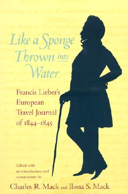 Like a Sponge Thrown Into Water: Francis Lieber's European Travel Journal of 1844-1845 -