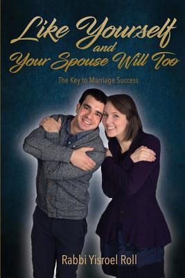 Like Yourself and Your Spouse Will Too: The Key to Marriage Success - Roll, Yisroel