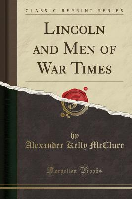 Lincoln and Men of War Times (Classic Reprint) - McClure, Alexander Kelly
