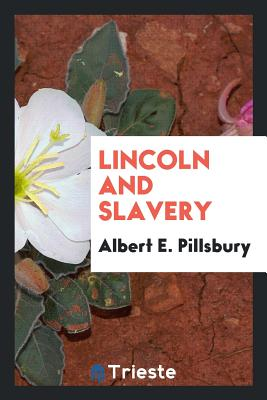 Lincoln and Slavery - Pillsbury, Albert E