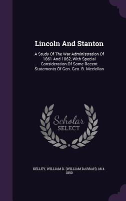 Lincoln and Stanton: A Study of the War Administration of 1861 and 1862, with Special Consideration of Some Recent Statements of Gen. Geo. B. McClellan - Kelley, William D (William Darrah) 181 (Creator)
