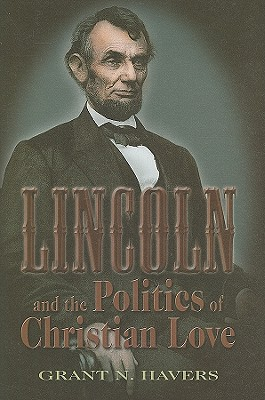 Lincoln and the Politics of Christian Love - Havers, Grant N