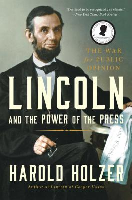 Lincoln and the Power of the Press: The War for Public Opinion. - Holzer, Harold