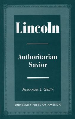 Lincoln: Authoritarian Savior - Groth, Alexander J