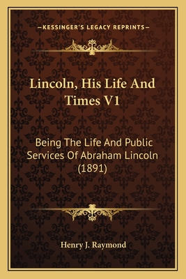 Lincoln, His Life and Times V1: Being the Life and Public Services of Abraham Lincoln (1891) - Raymond, Henry J