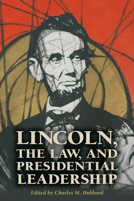 Lincoln, the Law, and Presidential Leadership - Hubbard, Charles M, Dean (Editor), and Carnahan, Burrus (Contributions by), and Jividen, Jason R (Contributions by)