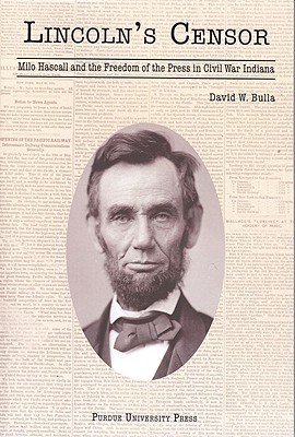 Lincoln's Censor: Milo Hascall and Freedom of the Press in Civil War Indiana - Bulla, David W