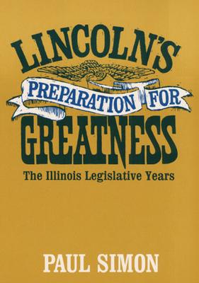 Lincoln's Preparation for Greatness: The Illinois Legislative Years - Simon, Paul