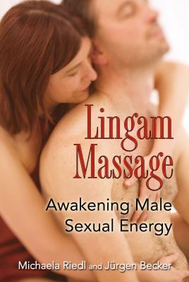 Lingam Massage: Awakening Male Sexual Energy - Riedl, Michaela, and Becker, Jurgen