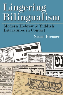 Lingering Bilingualism: Modern Hebrew and Yiddish Literatures in Contact - Brenner, Naomi