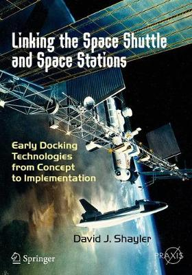 Linking the Space Shuttle and Space Stations: Early Docking Technologies from Concept to Implementation - Shayler, David J