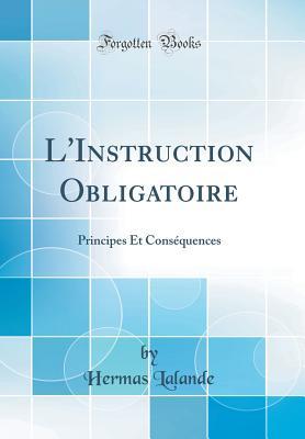 L'Instruction Obligatoire: Principes Et Consequences (Classic Reprint) - Lalande, Hermas