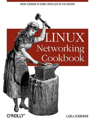 Linux Networking Cookbook: From Asterisk to Zebra with Easy-To-Use Recipes - Schroder, Carla