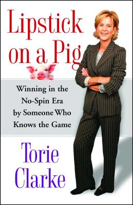 Lipstick on a Pig: Winning in the No-Spin Era by Someone Who Knows the Game - Clarke, Torie