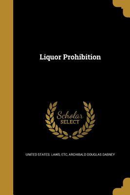 Liquor Prohibition - United States Laws, Etc (Creator), and Dabney, Archibald Douglas