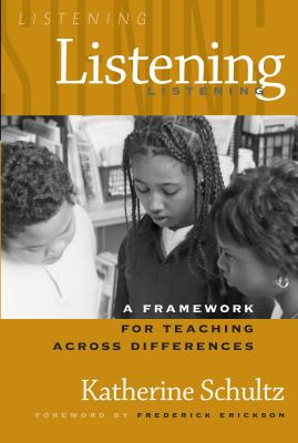 Listening: A Framework for Teaching Across Differences - Schultz, Katherine, and Erickson, Frederick (Foreword by)