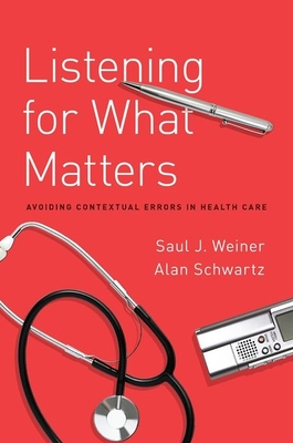Listening for What Matters: Avoiding Contextual Errors in Health Care - Weiner, Saul, Prof.