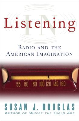Listening in: Radio and the American Imagination - Douglas, Susan J, Professor