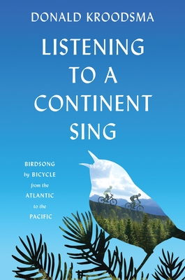 Listening to a Continent Sing: Birdsong by Bicycle from the Atlantic to the Pacific - Kroodsma, Donald