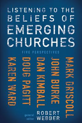 Listening to the Beliefs of Emerging Churches: Five Perspectives - Webber, Robert E, Th.D. (Editor), and Driscoll, Mark (Contributions by), and Burke, John (Contributions by)