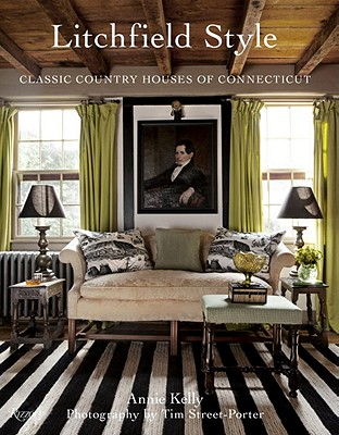 Litchfield Style: Classic Country Houses of Connecticut - Kelly, Annie, and Street-Porter, Tim (Photographer)