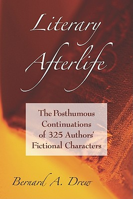 Literary Afterlife: The Posthumous Continuations of 325 Authors' Fictional Characters - Drew, Bernard A