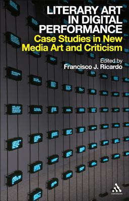 Literary Art in Digital Performance: Case Studies in New Media Art and Criticism - Ricardo, Francisco J (Editor)