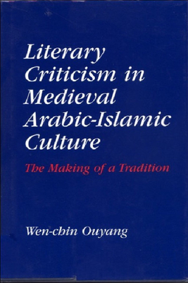 Literary Criticism in Medieval Arabic Islamic Culture: The Making of a Tradition - Ouyang, Wen-Chin, Professor