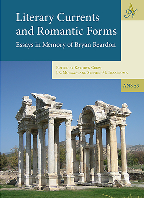 Literary Currents and Romantic Forms: Essays in Memory of Bryan Reardon - Chew, Kathryn (Editor), and Morgan, J R (Editor), and Trzaskoma, Stephen M