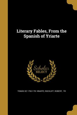 Literary Fables, from the Spanish of Yriarte - De Iriarte, Tomas, and Rockliff, Robert Tr (Creator)