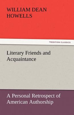 Literary Friends and Acquaintance, a Personal Retrospect of American Authorship - Howells, William Dean