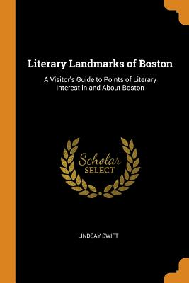 Literary Landmarks of Boston: A Visitor's Guide to Points of Literary Interest in and about Boston - Swift, Lindsay