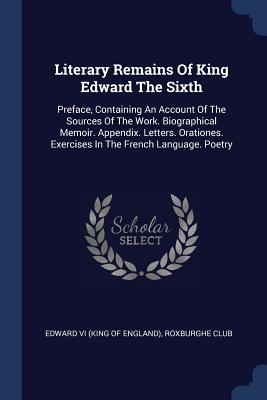 Literary Remains of King Edward the Sixth: Preface, Containing an Account of the Sources of the Work. Biographical Memoir. Appendix. Letters. Orationes. Exercises in the French Language. Poetry - Edward VI (King of England) (Creator), and Club, Roxburghe
