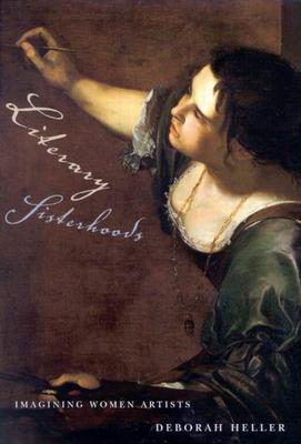 Literary Sisterhoods: Imagining Women Artists - Heller, Deborah