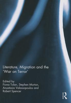 Literature, Migration and the 'War on Terror' - Tolan, Fiona (Editor), and Morton, Stephen (Editor), and Valassopoulos, Anastasia (Editor)