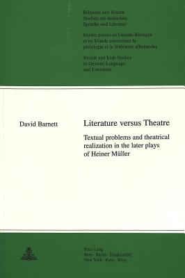 Literature Versus Theatre: Textual Problems and Theatrical Realization in the Later Plays of Heiner Mueller - Barnett, David